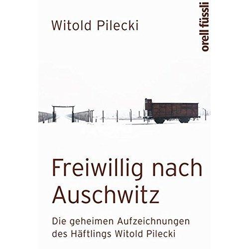 Freiwillig nach Auschwitz: Die geheimen Aufzeichnungen des Häftlings Witold Pilecki