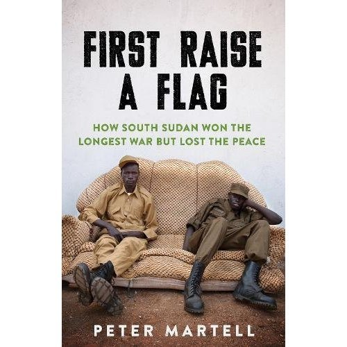 First Raise a Flag: How South Sudan Won the Longest War but Lost the Peace