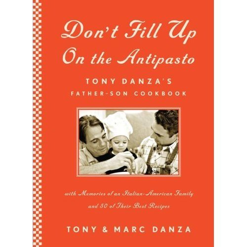Don't Fill Up on the Antipasto: Tony Danza's Father-Son Cookbook with Memories of an Italian-American Family and 50 of Their Best Recipes