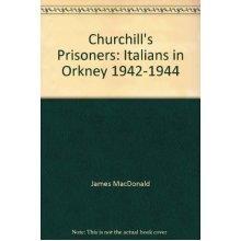Churchill's Prisoners: Italians in Orkney 1942-1944