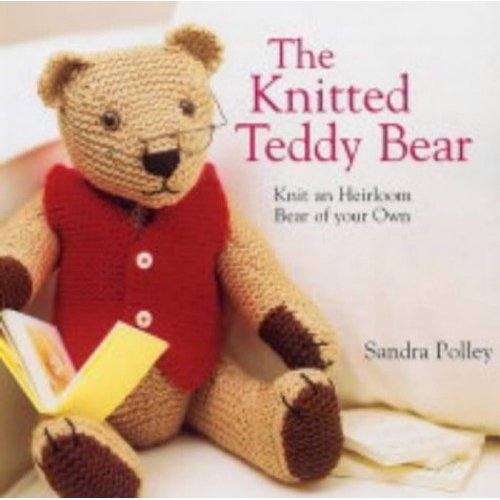 The Knitted Teddy Bear: Knit an Heirloom Bear of Your Own