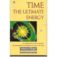 Time: The Ultimate Energy - An Exploration of the Scientific, Psychological and Metaphysical Aspects of Time