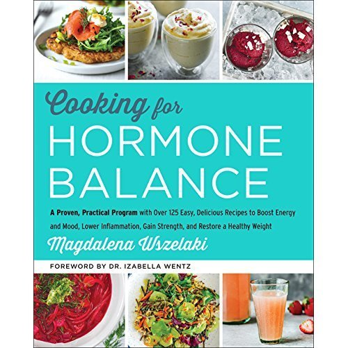 Cooking for Hormone Balance: A Proven, Practical Program with Over 125 Easy, Delicious Recipes to Boost Energy and Mood, Lower Inflammation, Gain ...