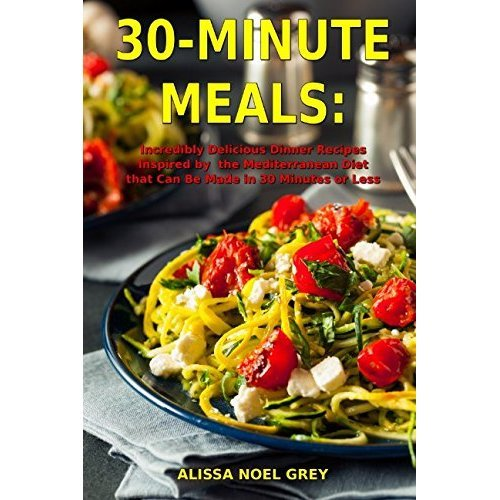 30-Minute Meals: Incredibly Delicious Dinner Recipes Inspired by the Mediterranean Diet that Can Be Made in 30 Minutes or Less: Healthy Recipes fo...