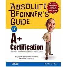 Absolute Beginner's Guide to A+ Certification: A+ Certification Study Guide (Absolute Beginner's Guides (Que))